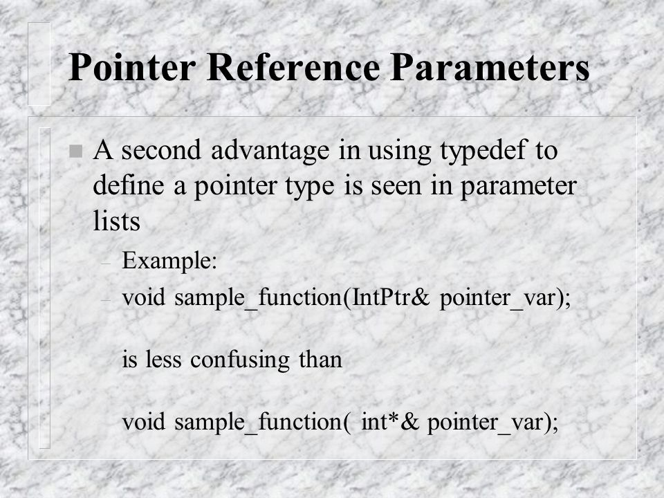 Pointer Reference Parameters n A second advantage in using typedef to define a pointer type is seen in parameter lists – Example: – void sample_functi