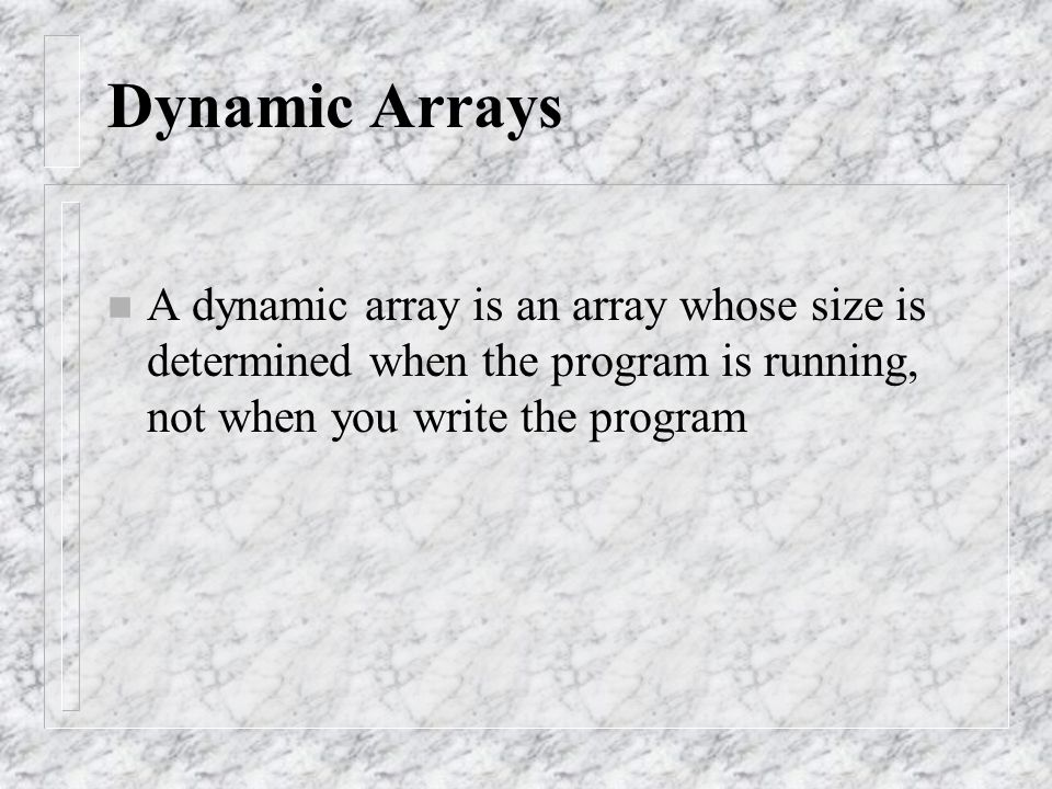Dynamic Arrays n A dynamic array is an array whose size is determined when the program is running, not when you write the program