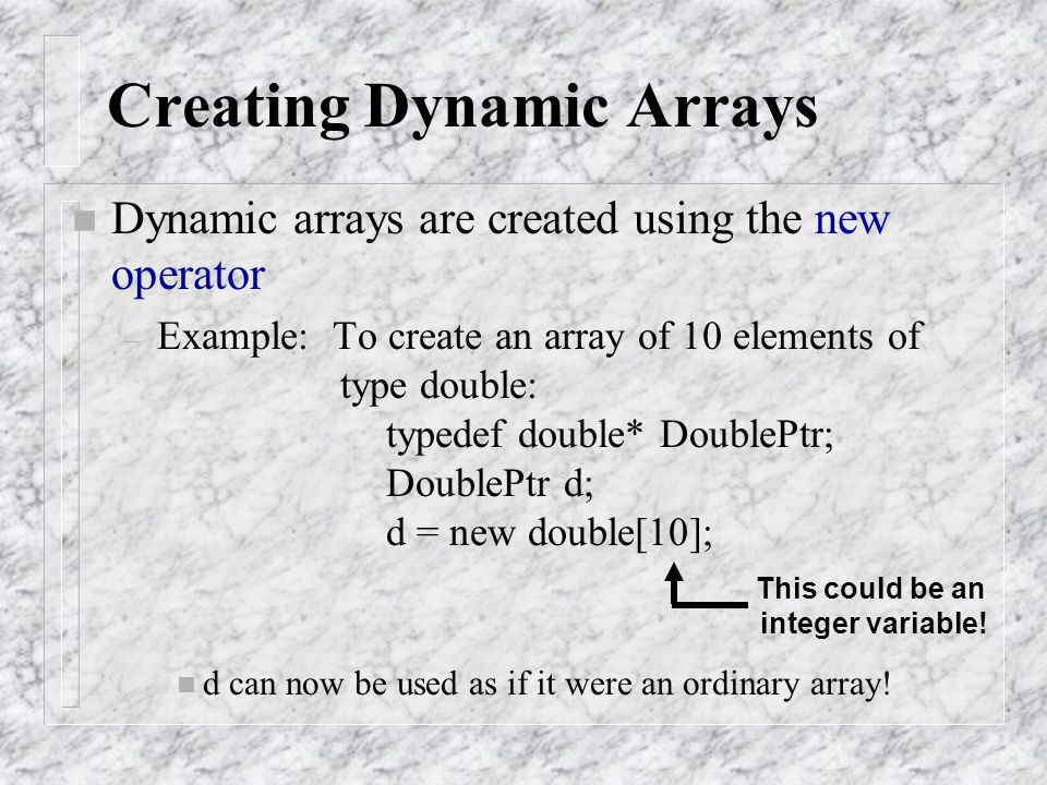 n Dynamic arrays are created using the new operator – Example: To create an array of 10 elements of type double: typedef double* DoublePtr; DoublePtr