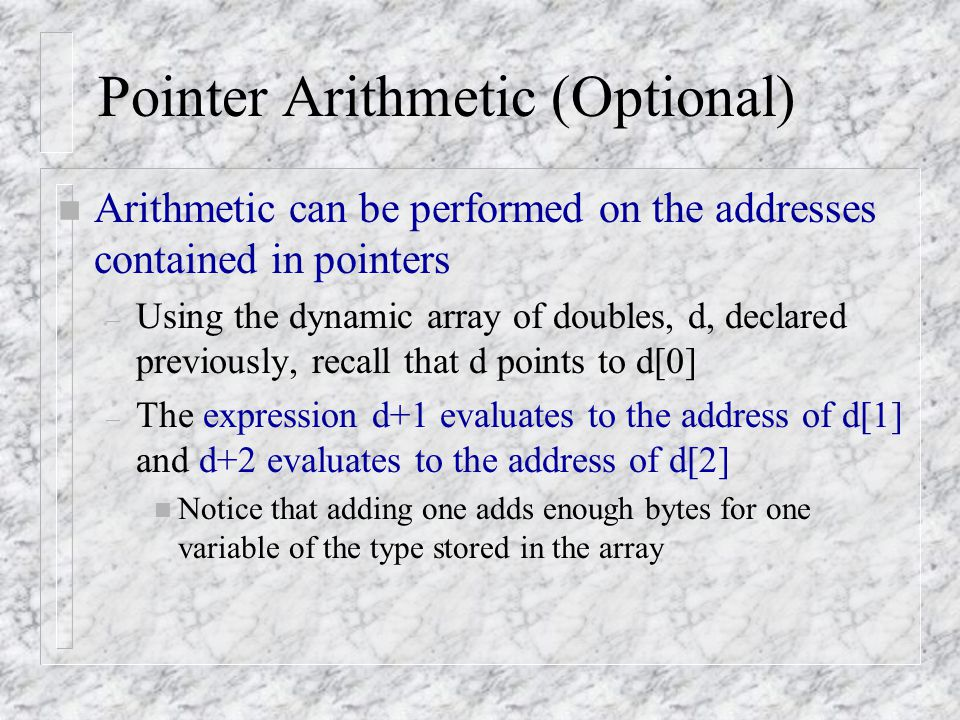 Pointer Arithmetic (Optional) n Arithmetic can be performed on the addresses contained in pointers – Using the dynamic array of doubles, d, declared p