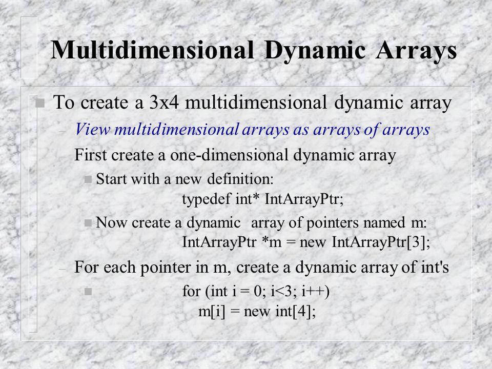Multidimensional Dynamic Arrays n To create a 3x4 multidimensional dynamic array – View multidimensional arrays as arrays of arrays – First create a one-dimensional dynamic array n Start with a new definition: typedef int* IntArrayPtr; n Now create a dynamic array of pointers named m: IntArrayPtr *m = new IntArrayPtr[3]; – For each pointer in m, create a dynamic array of int s n for (int i = 0; i<3; i++) m[i] = new int[4];