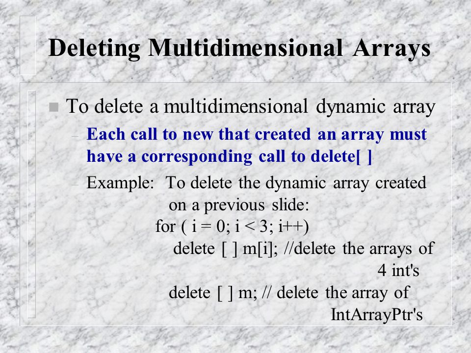 n To delete a multidimensional dynamic array – Each call to new that created an array must have a corresponding call to delete[ ] – Example: To delete