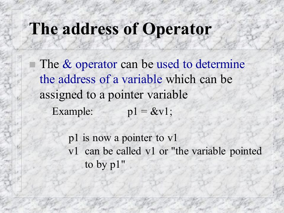 The address of Operator n The & operator can be used to determine the address of a variable which can be assigned to a pointer variable – Example: p1