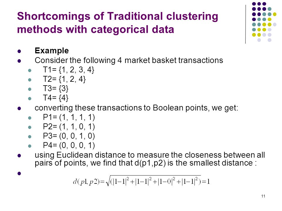 11 Shortcomings of Traditional clustering methods with categorical data Example Consider the following 4 market basket transactions T1= {1, 2, 3, 4} T