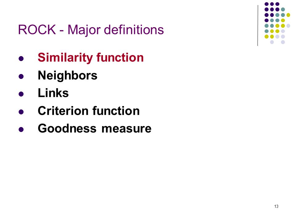 13 ROCK - Major definitions Similarity function Neighbors Links Criterion function Goodness measure