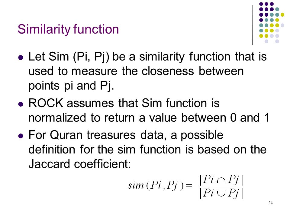 14 Similarity function Let Sim (Pi, Pj) be a similarity function that is used to measure the closeness between points pi and Pj. ROCK assumes that Sim