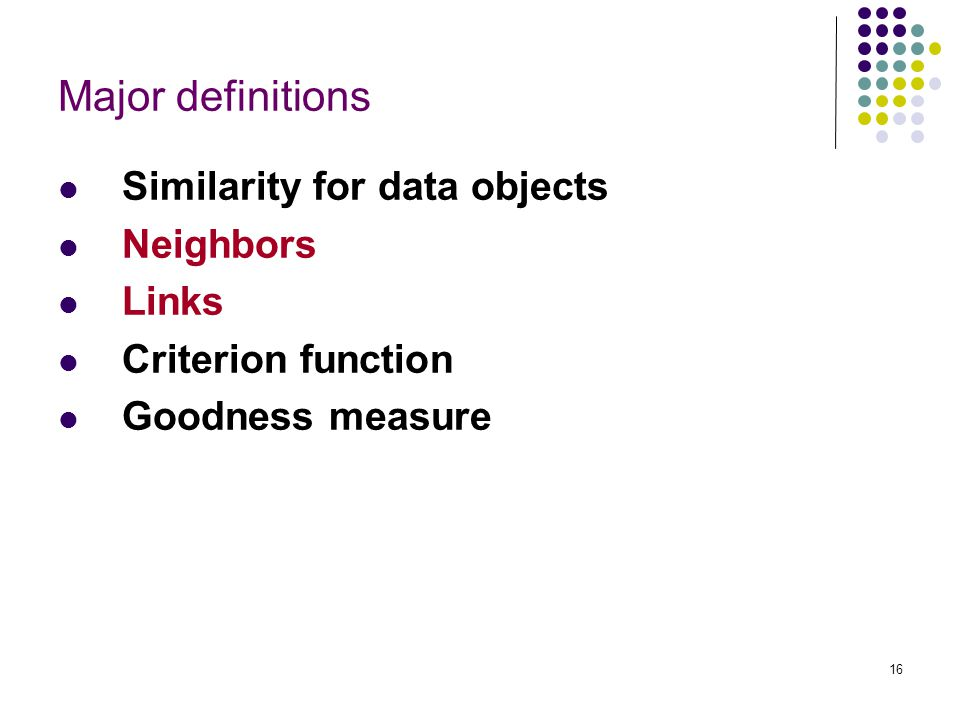 16 Major definitions Similarity for data objects Neighbors Links Criterion function Goodness measure