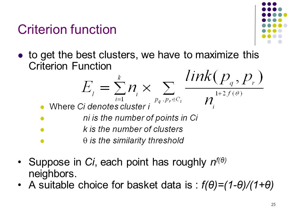25 Criterion function to get the best clusters, we have to maximize this Criterion Function Where Ci denotes cluster i ni is the number of points in C