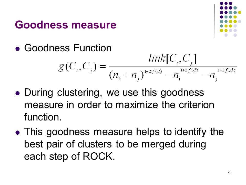 28 Goodness measure Goodness Function During clustering, we use this goodness measure in order to maximize the criterion function. This goodness measu