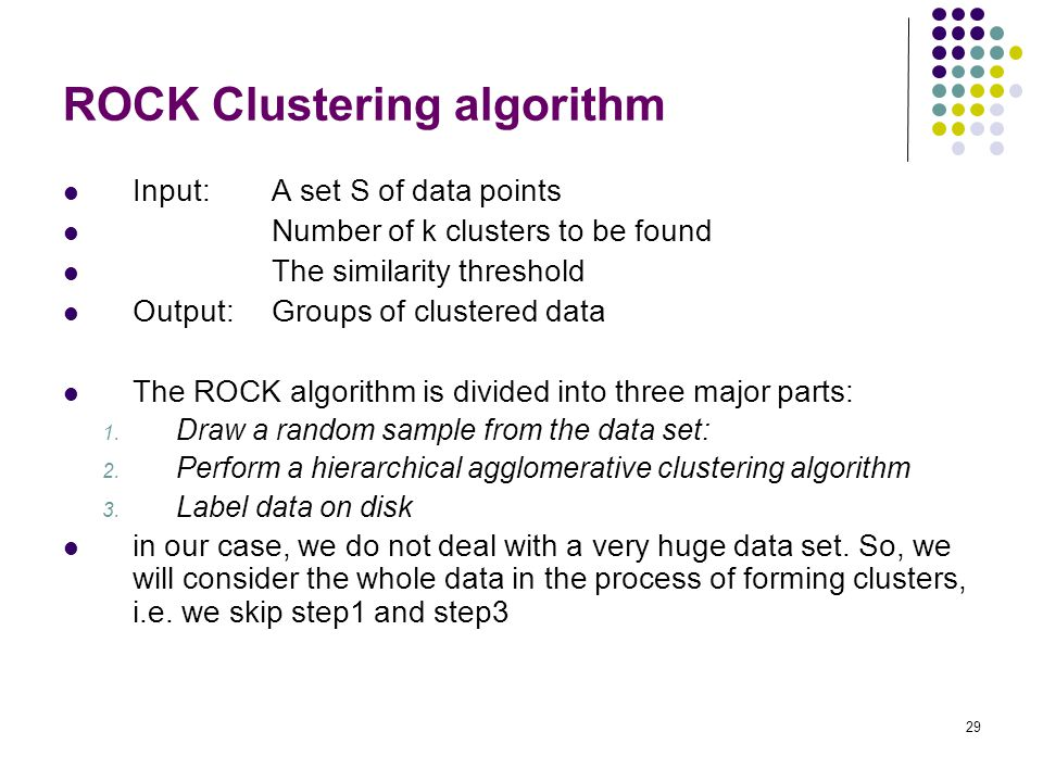29 ROCK Clustering algorithm Input: A set S of data points Number of k clusters to be found The similarity threshold Output: Groups of clustered data