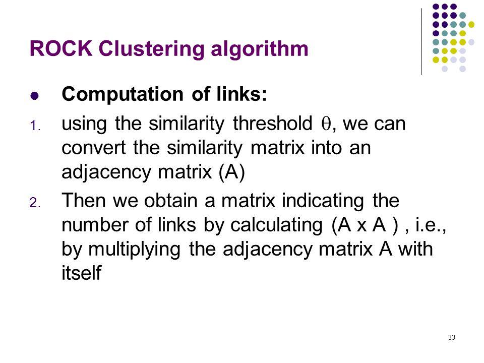 33 ROCK Clustering algorithm Computation of links: 1. using the similarity threshold , we can convert the similarity matrix into an adjacency matrix