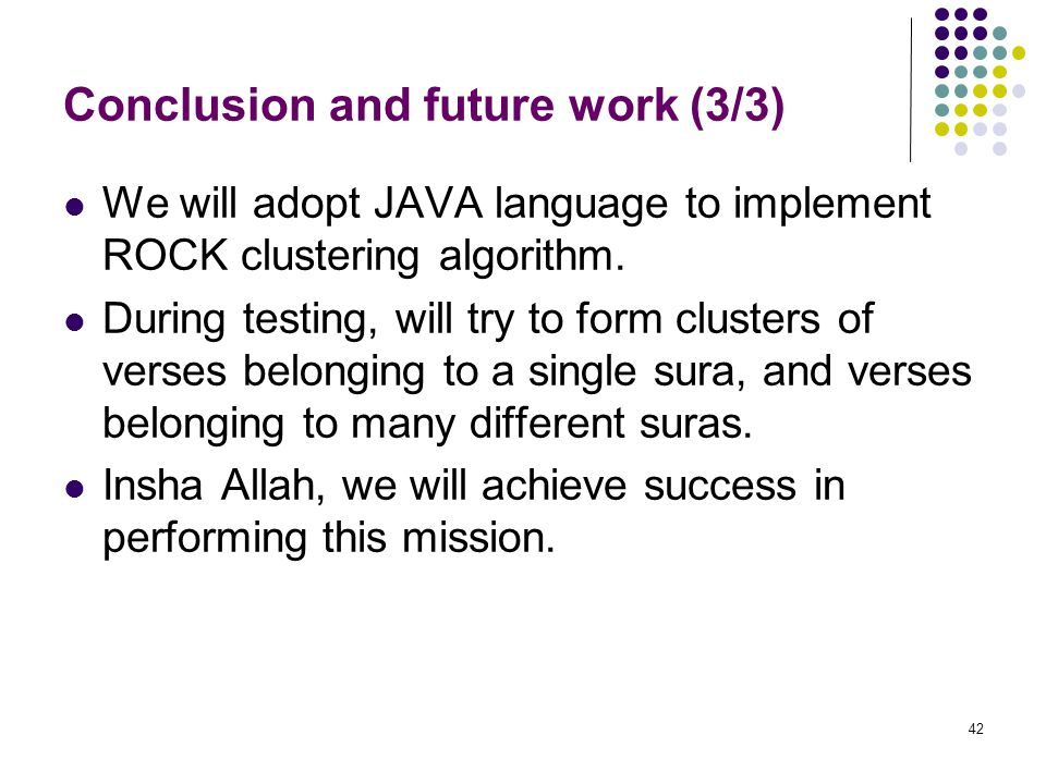 42 Conclusion and future work (3/3) We will adopt JAVA language to implement ROCK clustering algorithm. During testing, will try to form clusters of v