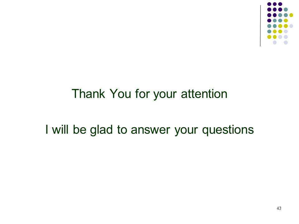 43 Thank You for your attention I will be glad to answer your questions