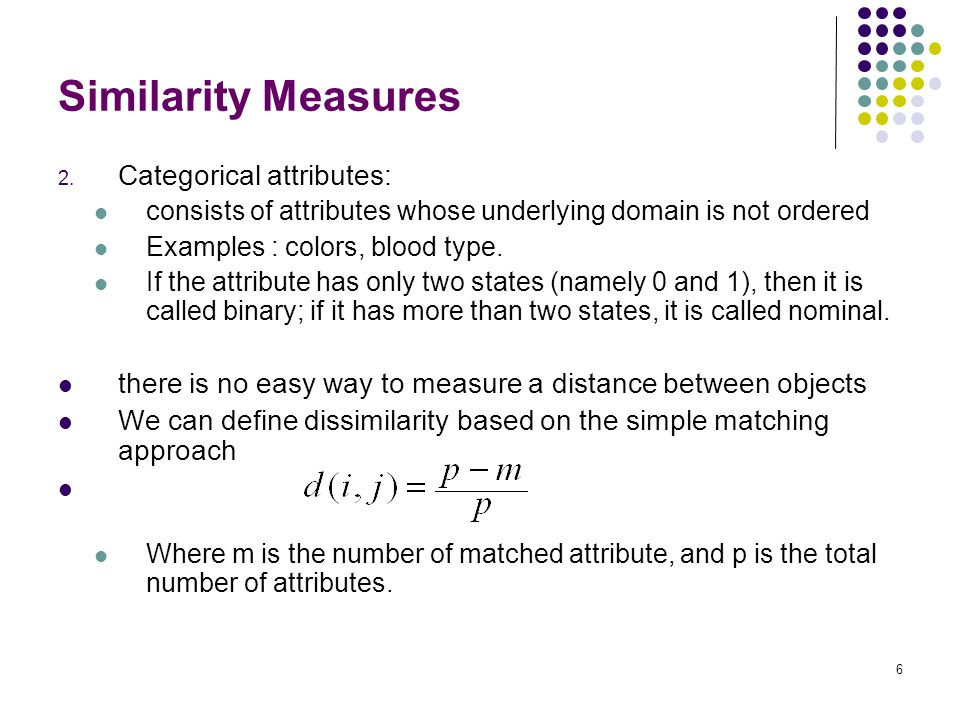 6 Similarity Measures 2. Categorical attributes: consists of attributes whose underlying domain is not ordered Examples : colors, blood type. If the a