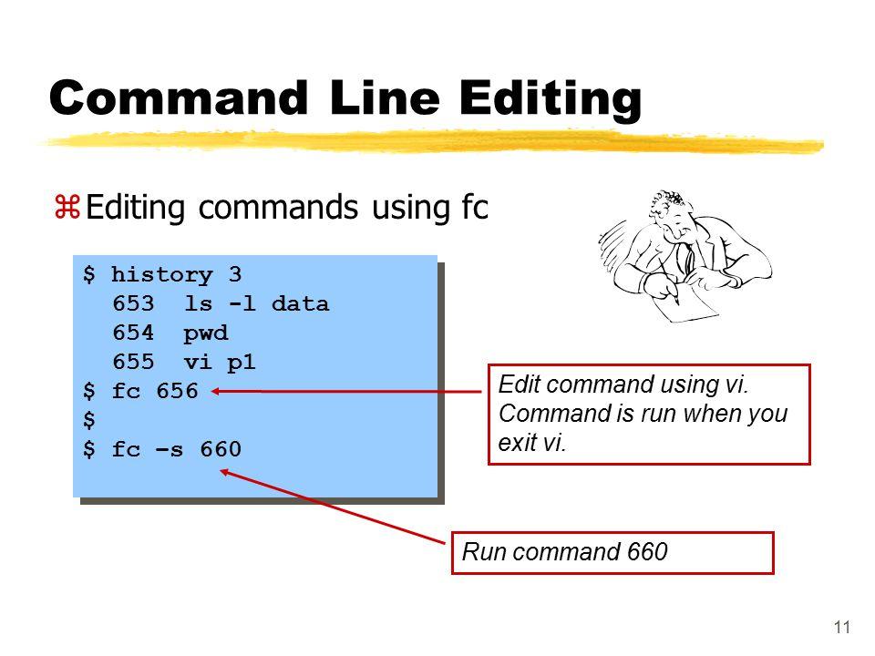 11 Command Line Editing zEditing commands using fc $ history 3 653 ls -l data 654 pwd 655 vi p1 $ fc 656 $ $ fc –s 660 $ history 3 653 ls -l data 654