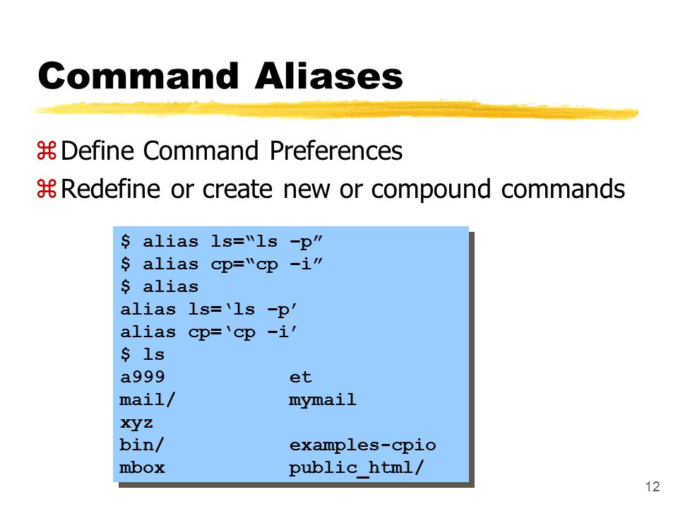 12 Command Aliases zDefine Command Preferences zRedefine or create new or compound commands $ alias ls= ls –p $ alias cp= cp –i $ alias alias ls='ls –p' alias cp='cp –i' $ ls a999 et mail/ mymail xyz bin/ examples-cpio mbox public_html/ $ alias ls= ls –p $ alias cp= cp –i $ alias alias ls='ls –p' alias cp='cp –i' $ ls a999 et mail/ mymail xyz bin/ examples-cpio mbox public_html/