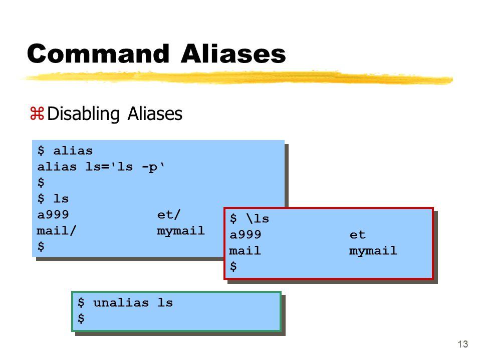 13 Command Aliases zDisabling Aliases $ alias alias ls='ls -p' $ $ ls a999 et/ mail/ mymail $ $ alias alias ls='ls -p' $ $ ls a999 et/ mail/ mymail $