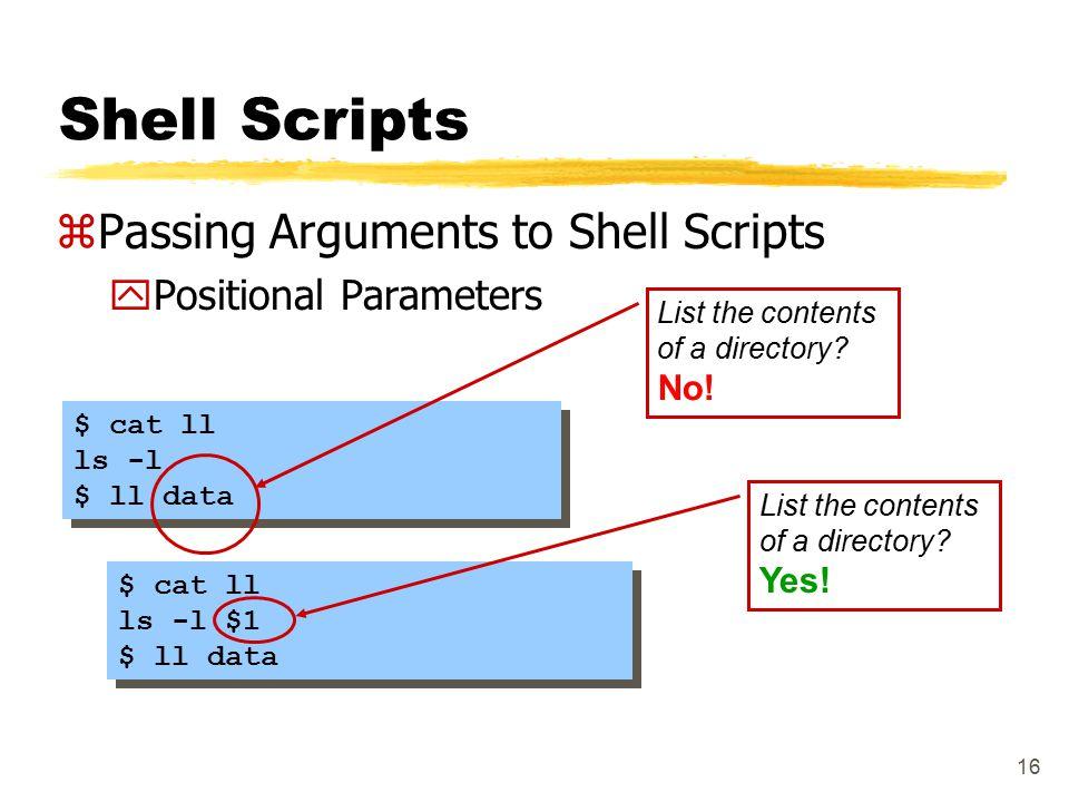 16 Shell Scripts zPassing Arguments to Shell Scripts yPositional Parameters $ cat ll ls -l $ ll data $ cat ll ls -l $ ll data List the contents of a d