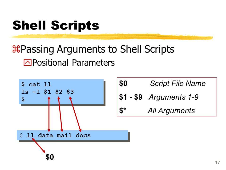 17 Shell Scripts zPassing Arguments to Shell Scripts yPositional Parameters $ cat ll ls -l $1 $2 $3 $ $ cat ll ls -l $1 $2 $3 $ $ ll data mail docs $0