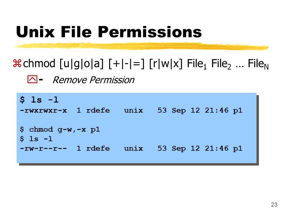 23 Unix File Permissions $ ls -l -rwxrwxr-x 1 rdefe unix 53 Sep 12 21:46 p1 $ chmod g-w,-x p1 $ ls -l -rw-r--r-- 1 rdefe unix 53 Sep 12 21:46 p1 $ ls