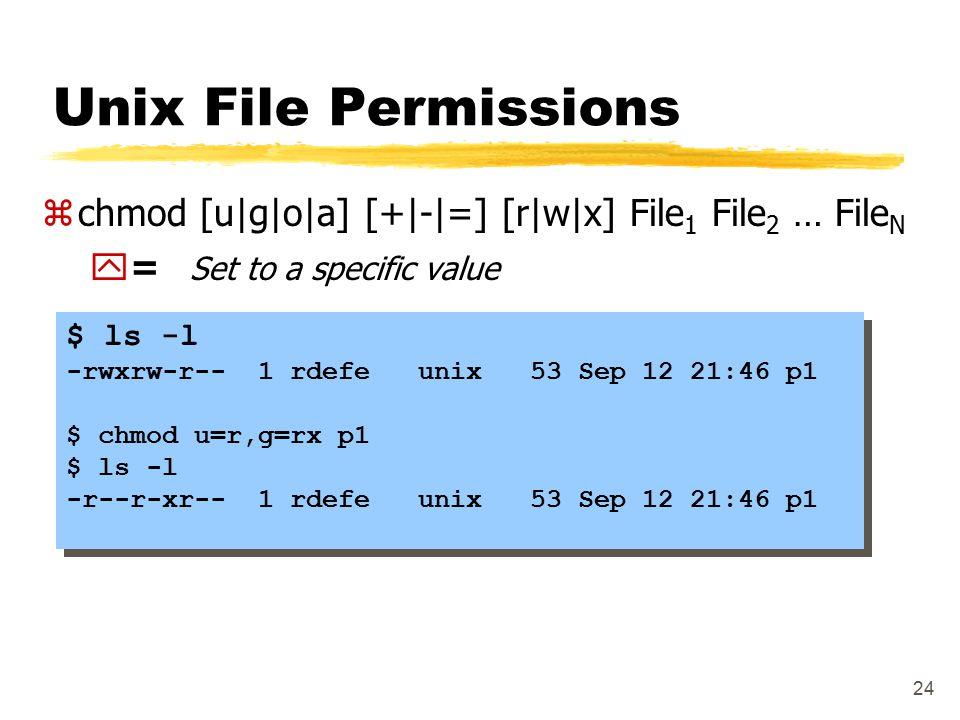24 Unix File Permissions $ ls -l -rwxrw-r-- 1 rdefe unix 53 Sep 12 21:46 p1 $ chmod u=r,g=rx p1 $ ls -l -r--r-xr-- 1 rdefe unix 53 Sep 12 21:46 p1 $ l