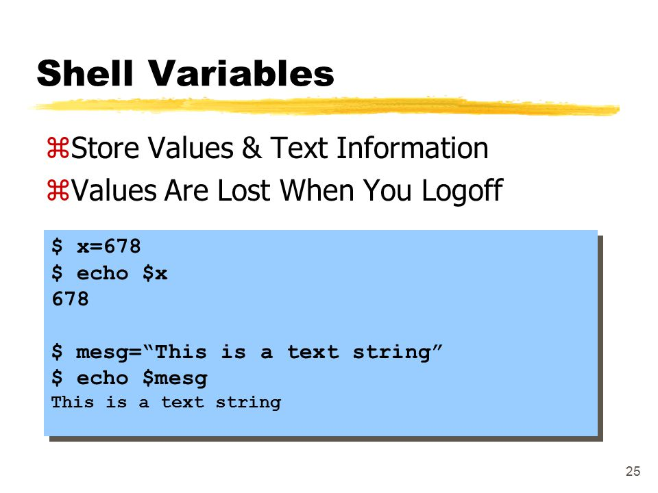 25 Shell Variables zStore Values & Text Information zValues Are Lost When You Logoff $ x=678 $ echo $x 678 $ mesg= This is a text string $ echo $mesg This is a text string $ x=678 $ echo $x 678 $ mesg= This is a text string $ echo $mesg This is a text string