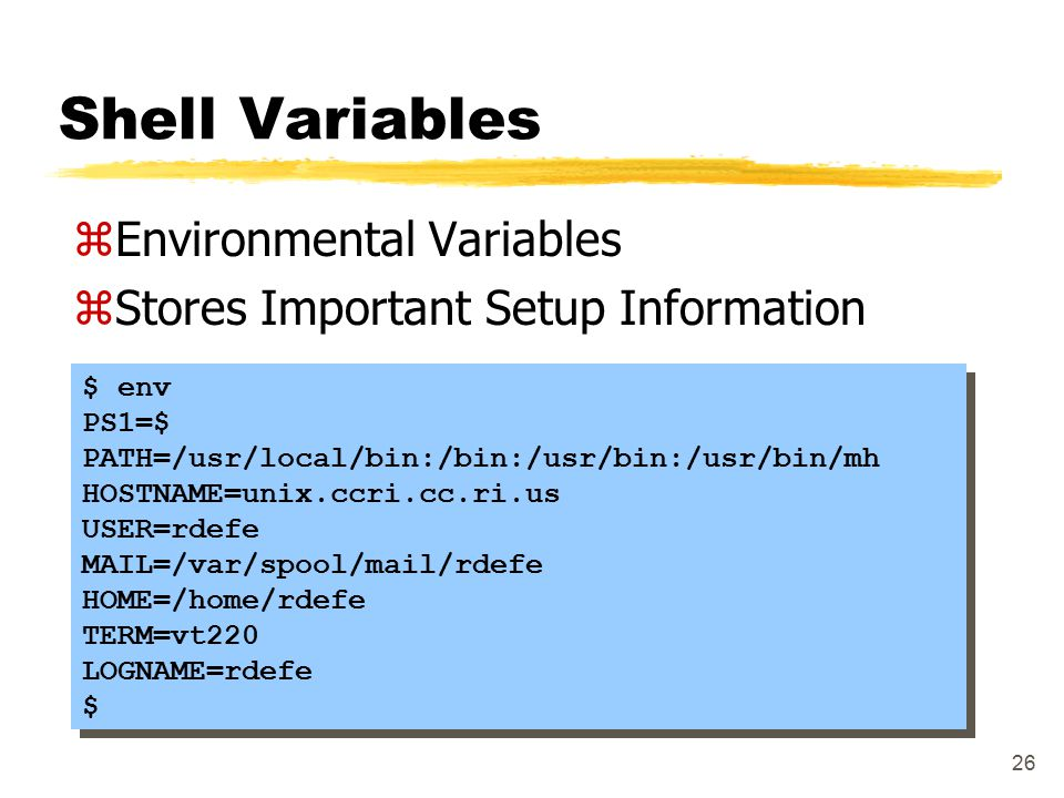 26 Shell Variables zEnvironmental Variables zStores Important Setup Information $ env PS1=$ PATH=/usr/local/bin:/bin:/usr/bin:/usr/bin/mh HOSTNAME=uni
