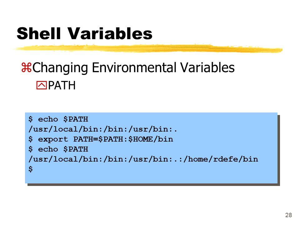 28 Shell Variables zChanging Environmental Variables yPATH $ echo $PATH /usr/local/bin:/bin:/usr/bin:. $ export PATH=$PATH:$HOME/bin $ echo $PATH /usr