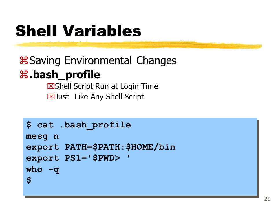 29 Shell Variables zSaving Environmental Changes z.bash_profile xShell Script Run at Login Time xJust Like Any Shell Script $ cat.bash_profile mesg n export PATH=$PATH:$HOME/bin export PS1= $PWD> who -q $ $ cat.bash_profile mesg n export PATH=$PATH:$HOME/bin export PS1= $PWD> who -q $