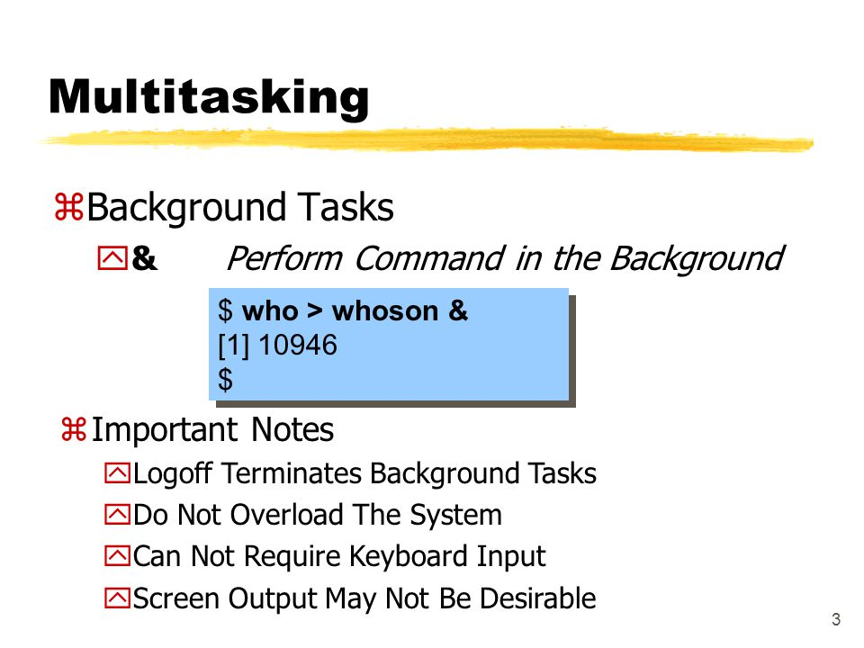 3 Multitasking zBackground Tasks y&Perform Command in the Background $ who > whoson & [1] 10946 $ $ who > whoson & [1] 10946 $ zImportant Notes yLogoff Terminates Background Tasks yDo Not Overload The System yCan Not Require Keyboard Input yScreen Output May Not Be Desirable