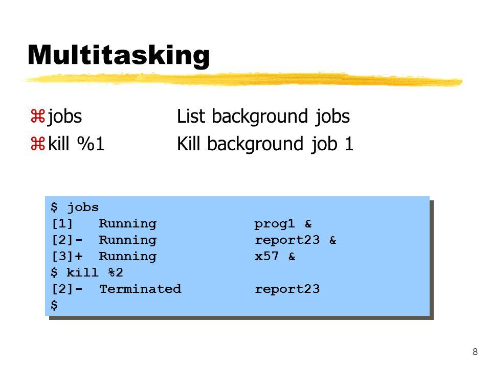 8 Multitasking zjobsList background jobs zkill %1Kill background job 1 $ jobs [1] Running prog1 & [2]- Running report23 & [3]+ Running x57 & $ kill %2