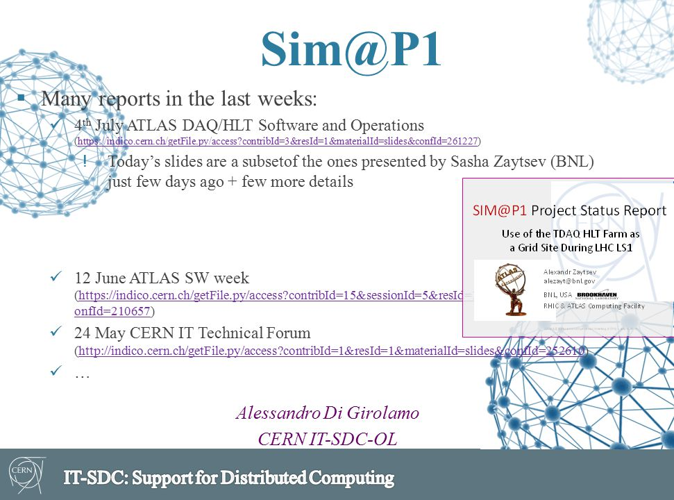 Sim@P1 Alessandro Di Girolamo CERN IT-SDC-OL  Many reports in the last weeks: 4 th July ATLAS DAQ/HLT Software and Operations (https://indico.cern.ch/getFile.py/access?contribId=3&resId=1&materialId=slides&confId=261227)https://indico.cern.ch/getFile.py/access?contribId=3&resId=1&materialId=slides&confId=261227 !Today's slides are a subsetof the ones presented by Sasha Zaytsev (BNL) just few days ago + few more details 12 June ATLAS SW week (https://indico.cern.ch/getFile.py/access?contribId=15&sessionId=5&resId=1&materialId=slides&c onfId=210657)https://indico.cern.ch/getFile.py/access?contribId=15&sessionId=5&resId=1&materialId=slides&c onfId=210657 24 May CERN IT Technical Forum (http://indico.cern.ch/getFile.py/access?contribId=1&resId=1&materialId=slides&confId=252610)http://indico.cern.ch/getFile.py/access?contribId=1&resId=1&materialId=slides&confId=252610 …