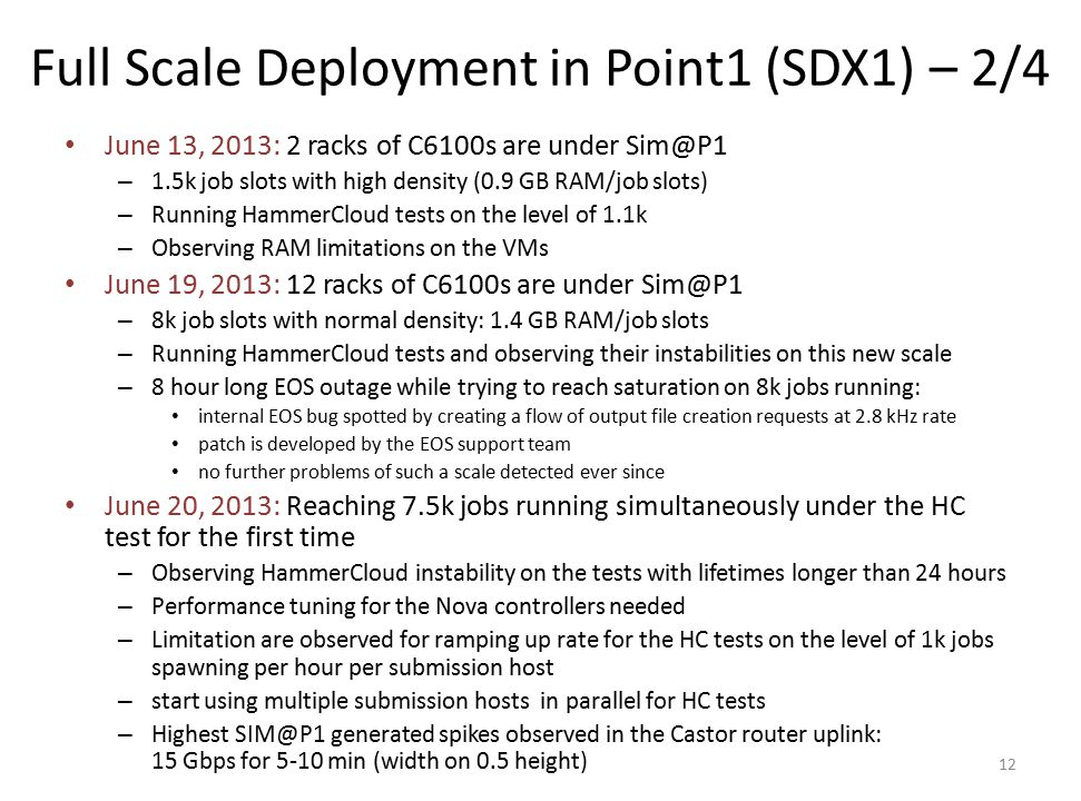 Full Scale Deployment in Point1 (SDX1) – 2/4 June 13, 2013: 2 racks of C6100s are under Sim@P1 – 1.5k job slots with high density (0.9 GB RAM/job slots) – Running HammerCloud tests on the level of 1.1k – Observing RAM limitations on the VMs June 19, 2013: 12 racks of C6100s are under Sim@P1 – 8k job slots with normal density: 1.4 GB RAM/job slots – Running HammerCloud tests and observing their instabilities on this new scale – 8 hour long EOS outage while trying to reach saturation on 8k jobs running: internal EOS bug spotted by creating a flow of output file creation requests at 2.8 kHz rate patch is developed by the EOS support team no further problems of such a scale detected ever since June 20, 2013: Reaching 7.5k jobs running simultaneously under the HC test for the first time – Observing HammerCloud instability on the tests with lifetimes longer than 24 hours – Performance tuning for the Nova controllers needed – Limitation are observed for ramping up rate for the HC tests on the level of 1k jobs spawning per hour per submission host – start using multiple submission hosts in parallel for HC tests – Highest SIM@P1 generated spikes observed in the Castor router uplink: 15 Gbps for 5-10 min (width on 0.5 height) 12