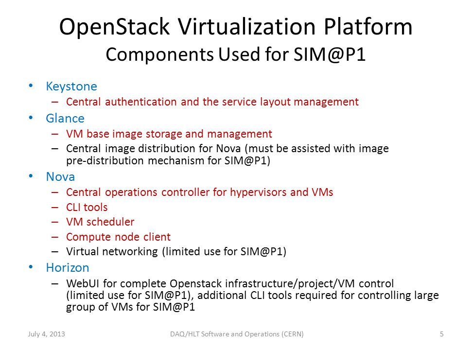 OpenStack Virtualization Platform Components Used for July 4, DAQ/HLT Software and Operations (CERN) Keystone – Central authentication and the service layout management Glance – VM base image storage and management – Central image distribution for Nova (must be assisted with image pre-distribution mechanism for Nova – Central operations controller for hypervisors and VMs – CLI tools – VM scheduler – Compute node client – Virtual networking (limited use for Horizon – WebUI for complete Openstack infrastructure/project/VM control (limited use for additional CLI tools required for controlling large group of VMs for