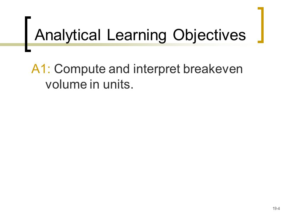 A1: Compute and interpret breakeven volume in units. Analytical Learning Objectives 19-4