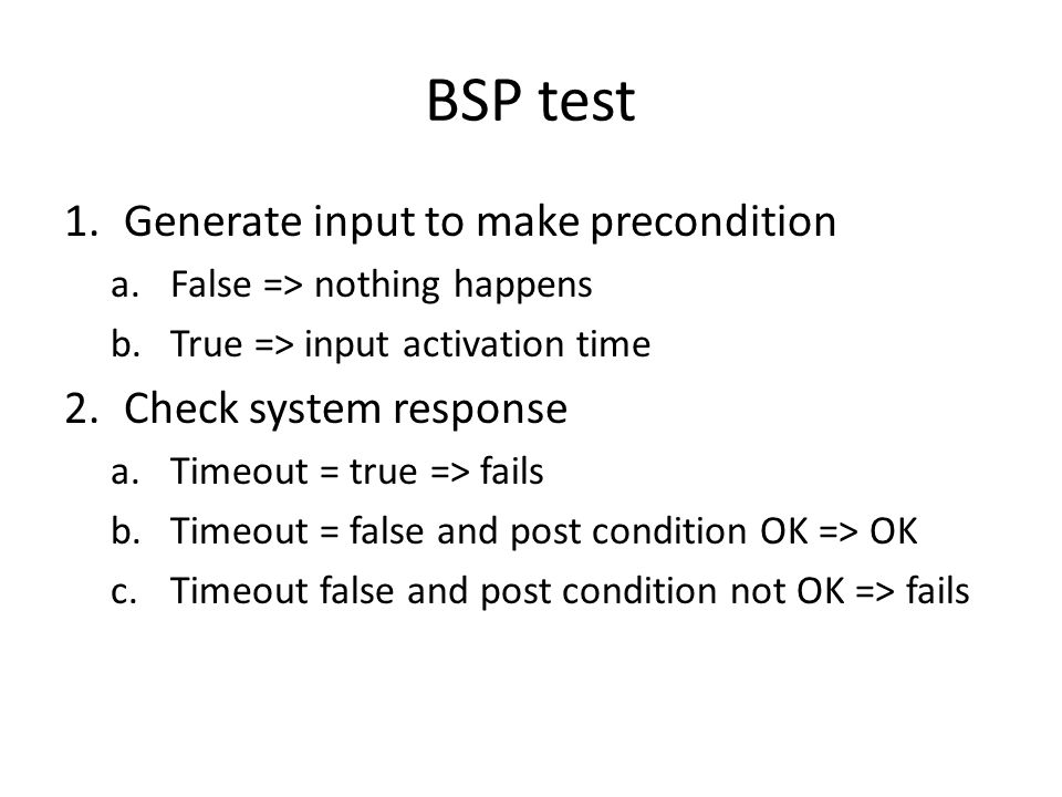 BSP test 1.Generate input to make precondition a.False => nothing happens b.True => input activation time 2.Check system response a.Timeout = true => fails b.Timeout = false and post condition OK => OK c.Timeout false and post condition not OK => fails