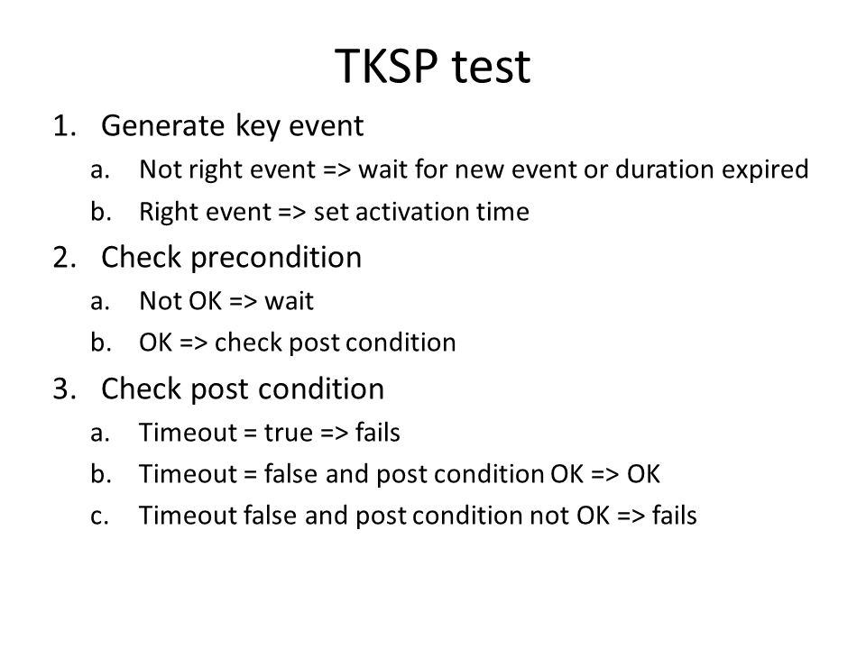 TKSP test 1.Generate key event a.Not right event => wait for new event or duration expired b.Right event => set activation time 2.Check precondition a.Not OK => wait b.OK => check post condition 3.Check post condition a.Timeout = true => fails b.Timeout = false and post condition OK => OK c.Timeout false and post condition not OK => fails