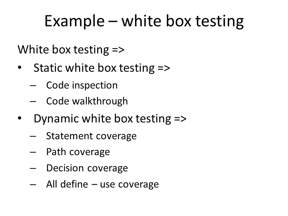 Example – white box testing White box testing => Static white box testing => – Code inspection – Code walkthrough Dynamic white box testing => – Statement coverage – Path coverage – Decision coverage – All define – use coverage