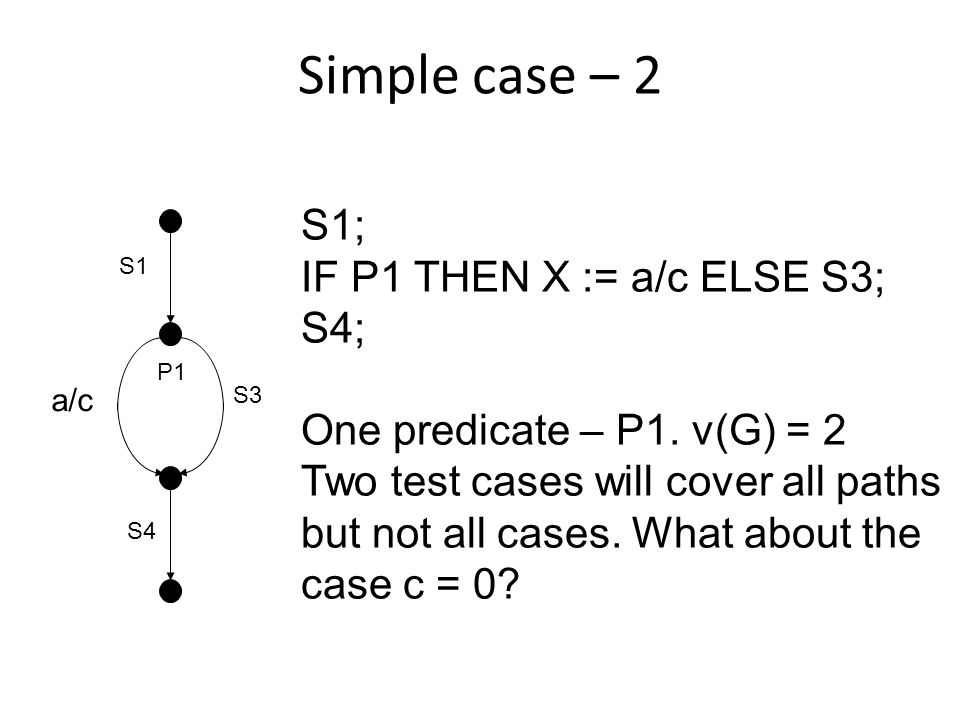 Simple case – 2 S1; IF P1 THEN X := a/c ELSE S3; S4; One predicate – P1.