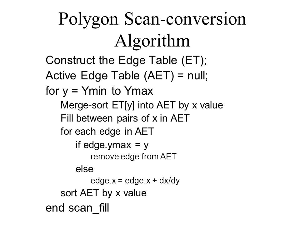 Polygon Scan-conversion Algorithm Construct the Edge Table (ET); Active Edge Table (AET) = null; for y = Ymin to Ymax Merge-sort ET[y] into AET by x value Fill between pairs of x in AET for each edge in AET if edge.ymax = y remove edge from AET else edge.x = edge.x + dx/dy sort AET by x value end scan_fill
