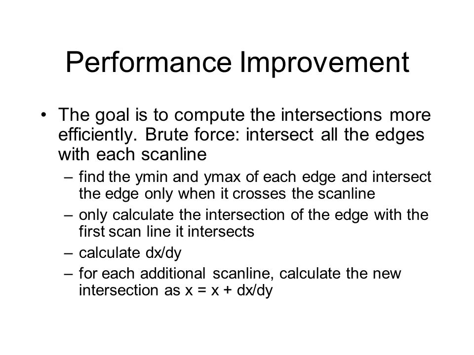 Performance Improvement The goal is to compute the intersections more efficiently. Brute force: intersect all the edges with each scanline –find the y
