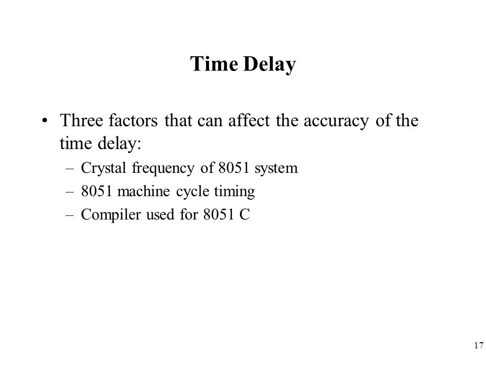 17 Time Delay Three factors that can affect the accuracy of the time delay: –Crystal frequency of 8051 system –8051 machine cycle timing –Compiler use