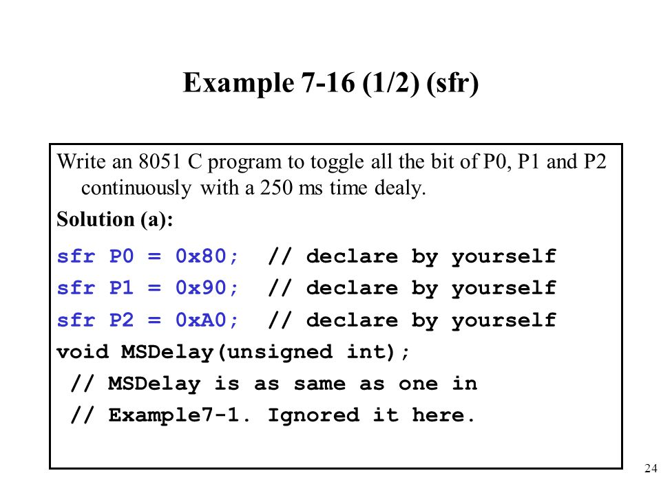 24 Example 7-16 (1/2) (sfr) Write an 8051 C program to toggle all the bit of P0, P1 and P2 continuously with a 250 ms time dealy. Solution (a): sfr P0