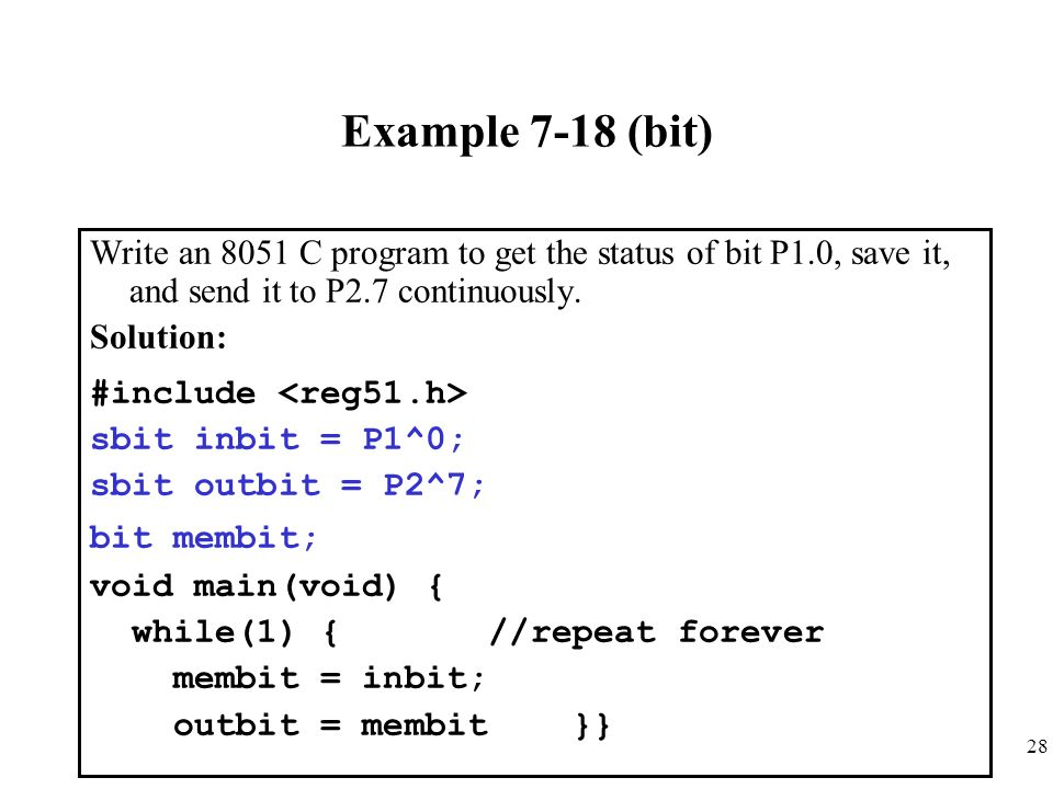 28 Example 7-18 (bit) Write an 8051 C program to get the status of bit P1.0, save it, and send it to P2.7 continuously. Solution: #include sbit inbit