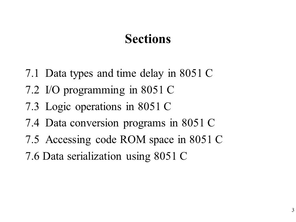 3 Sections 7.1 Data types and time delay in 8051 C 7.2 I/O programming in 8051 C 7.3 Logic operations in 8051 C 7.4 Data conversion programs in 8051 C