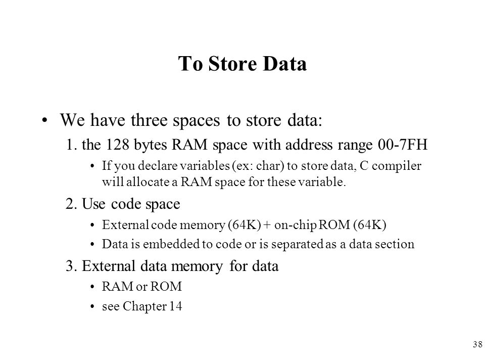 38 To Store Data We have three spaces to store data: 1. the 128 bytes RAM space with address range 00-7FH If you declare variables (ex: char) to store