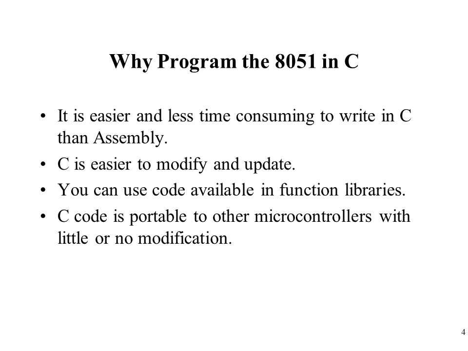 4 Why Program the 8051 in C It is easier and less time consuming to write in C than Assembly. C is easier to modify and update. You can use code avail
