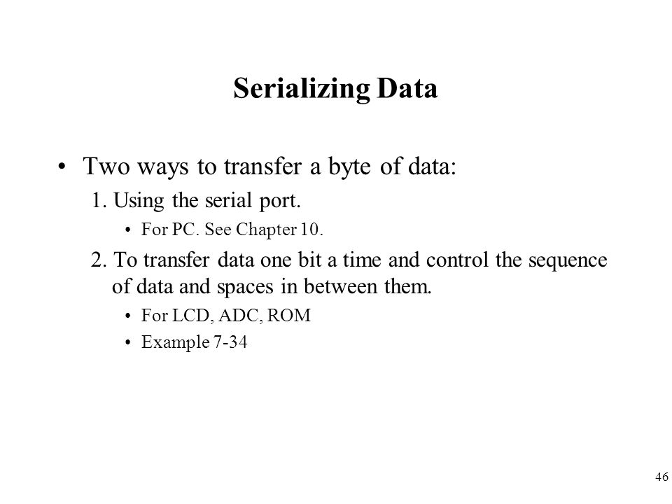 46 Serializing Data Two ways to transfer a byte of data: 1. Using the serial port. For PC. See Chapter 10. 2. To transfer data one bit a time and cont