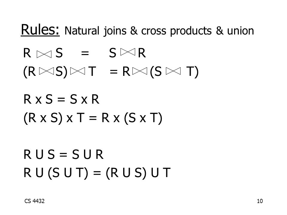 CS 443210 R x S = S x R (R x S) x T = R x (S x T) R U S = S U R R U (S U T) = (R U S) U T Rules: Natural joins & cross products & union R S=SR (R S) T= R (S T)