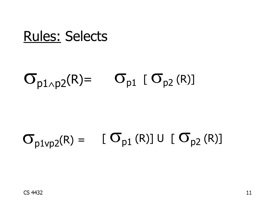 CS 443211 Rules: Selects  p1  p2 (R)=  p1 [  p2 (R)] [  p1 (R)] U [  p2 (R)]  p1vp2 (R) =
